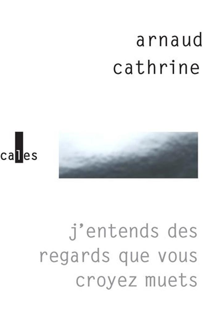 J'entends des regards que vous croyez muets / Arnaud Cathrine |